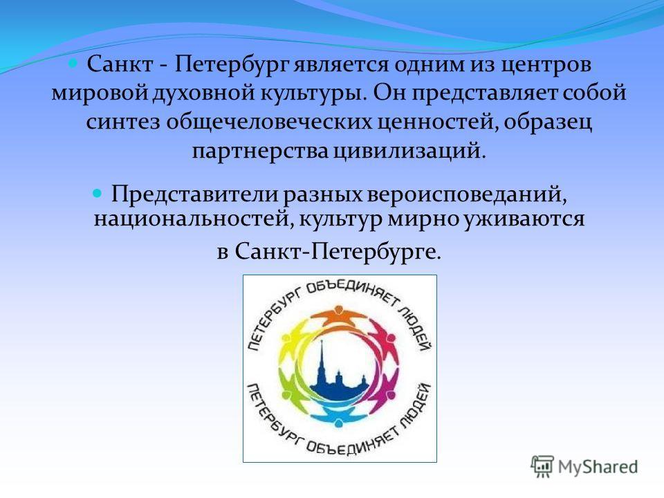 Санкт - Петербург является одним из центров мировой духовной культуры. Он представляет собой синтез общечеловеческих ценностей, образец партнерства цивилизаций. Представители разных вероисповеданий, национальностей, культур мирно уживаются в Санкт-Пе