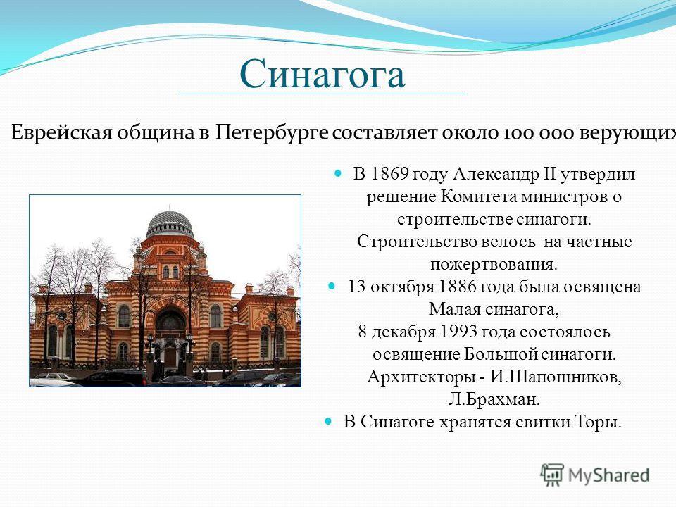 Синагога В 1869 году Александр II утвердил решение Комитета министров о строительстве синагоги. Строительство велось на частные пожертвования. 13 октября 1886 года была освящена Малая синагога, 8 декабря 1993 года состоялось освящение Большой синагог