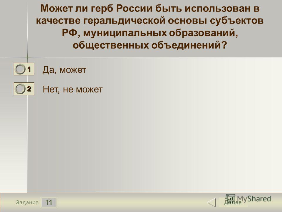 11 Задание Может ли герб России быть использован в качестве геральдической основы субъектов РФ, муниципальных образований, общественных объединений? Да, может Нет, не может Далее 1111 0 2222 0