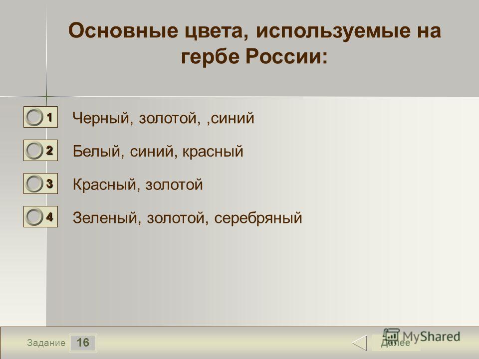 16 Задание Основные цвета, используемые на гербе России: Черный, золотой,,синий Белый, синий, красный Красный, золотой Зеленый, золотой, серебряный Далее 1111 0 2222 0 3333 0 4444 0
