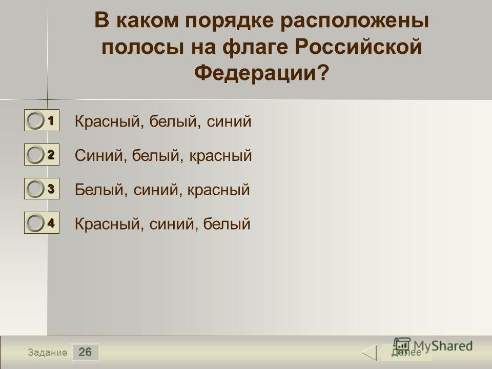 26 Задание В каком порядке расположены полосы на флаге Российской Федерации? Красный, белый, синий Синий, белый, красный Белый, синий, красный Красный, синий, белый Далее 1111 0 2222 0 3333 0 4444 0