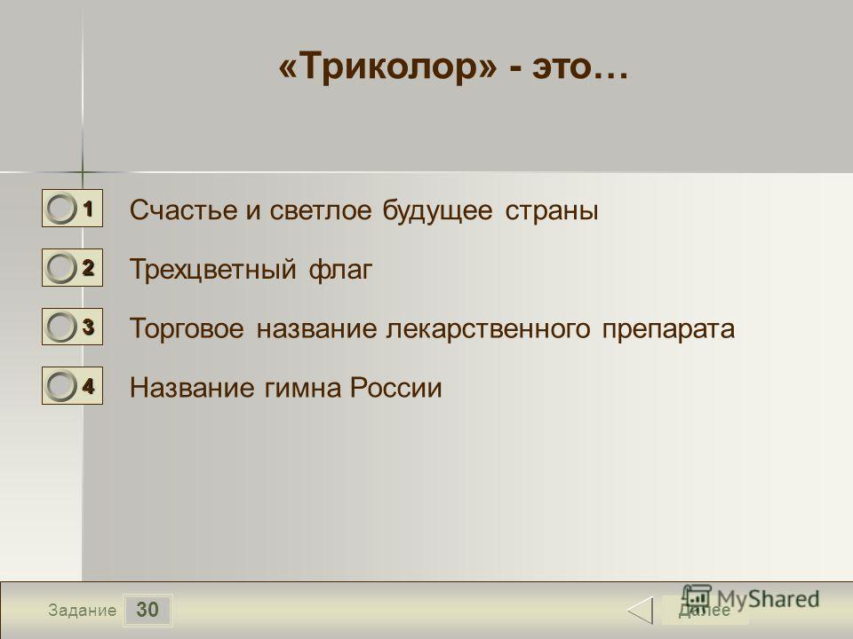 30 Задание «Триколор» - это… Счастье и светлое будущее страны Трехцветный флаг Торговое название лекарственного препарата Название гимна России Далее 1111 0 2222 0 3333 0 4444 0