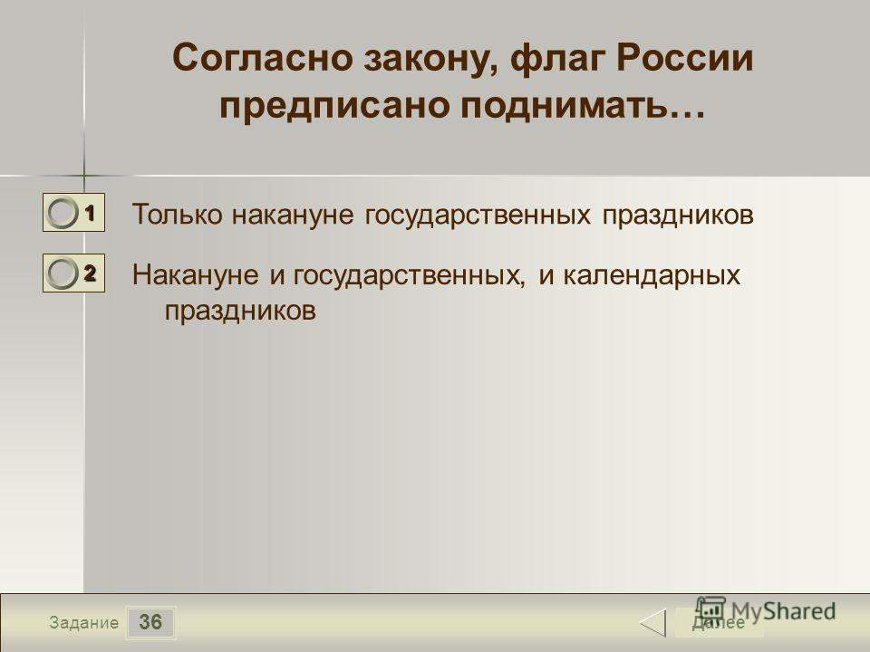 36 Задание Согласно закону, флаг России предписано поднимать… Только накануне государственных праздников Накануне и государственных, и календарных праздников Далее 1111 0 2222 0