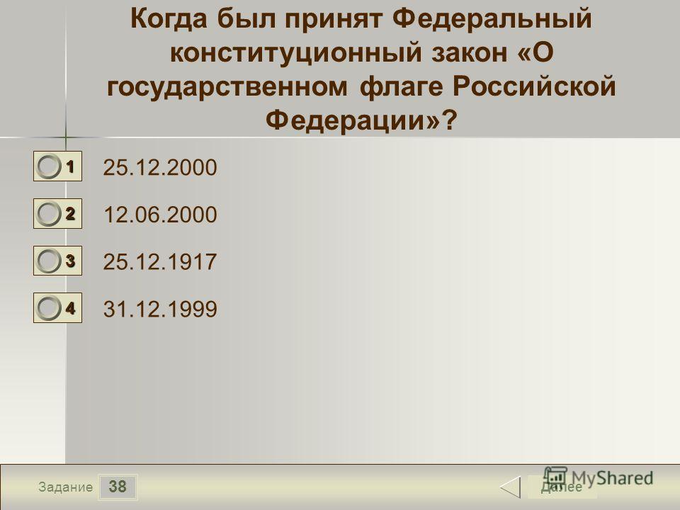 38 Задание Когда был принят Федеральный конституционный закон «О государственном флаге Российской Федерации»? 25.12.2000 12.06.2000 25.12.1917 31.12.1999 Далее 1111 0 2222 0 3333 0 4444 0
