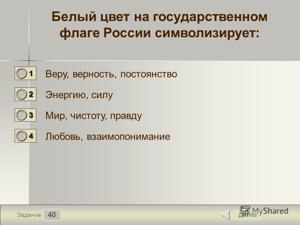 40 Задание Белый цвет на государственном флаге России символизирует: Веру, верность, постоянство Энергию, силу Мир, чистоту, правду Любовь, взаимопонимание Далее 1111 0 2222 0 3333 0 4444 0