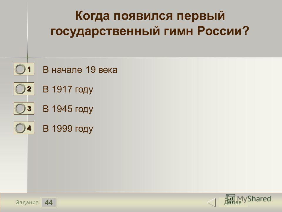 44 Задание Когда появился первый государственный гимн России? В начале 19 века В 1917 году В 1945 году В 1999 году Далее 1111 0 2222 0 3333 0 4444 0