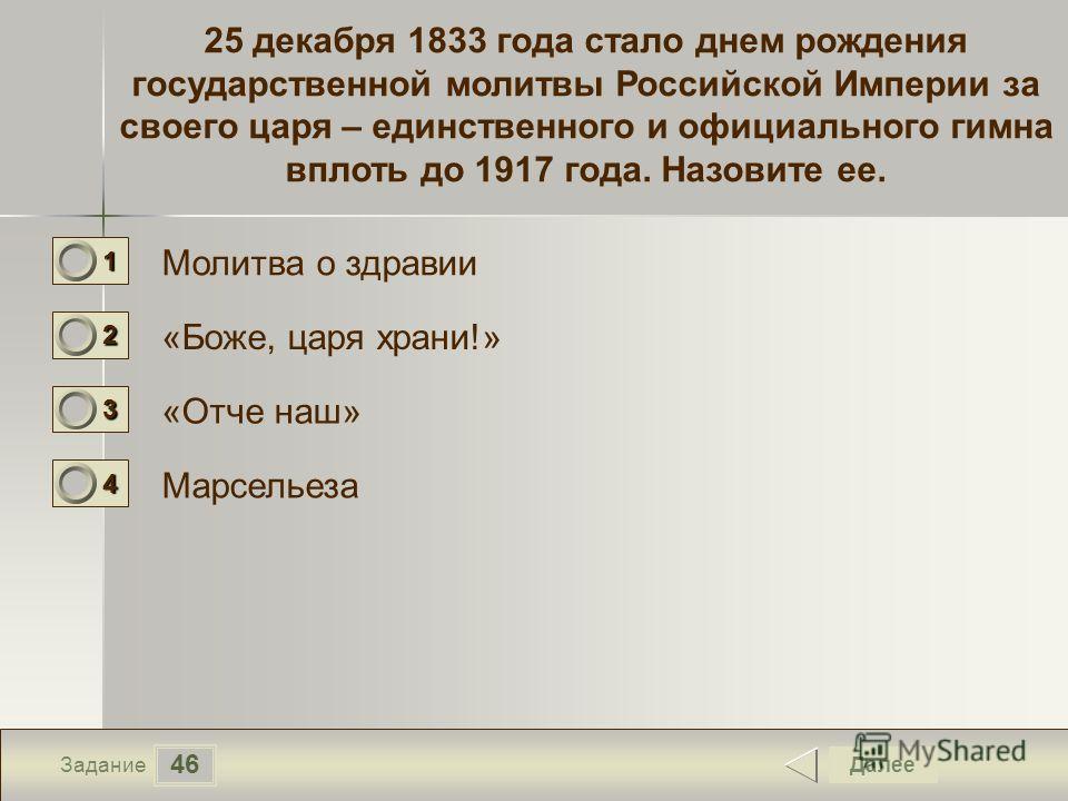 46 Задание 25 декабря 1833 года стало днем рождения государственной молитвы Российской Империи за своего царя – единственного и официального гимна вплоть до 1917 года. Назовите ее. Молитва о здравии «Боже, царя храни!» «Отче наш» Марсельеза Далее 111