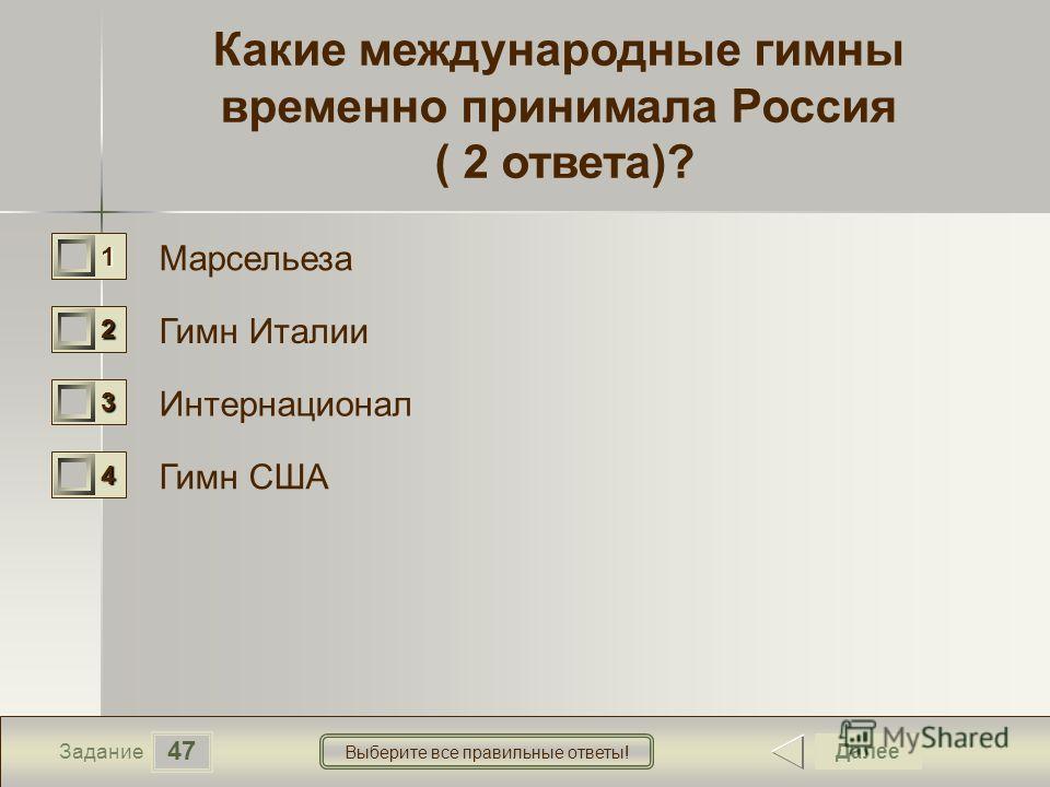 47 Задание Выберите все правильные ответы! Какие международные гимны временно принимала Россия ( 2 ответа)? Марсельеза Гимн Италии Интернационал Гимн США Далее 1111 0 2222 0 3333 0 4444 0