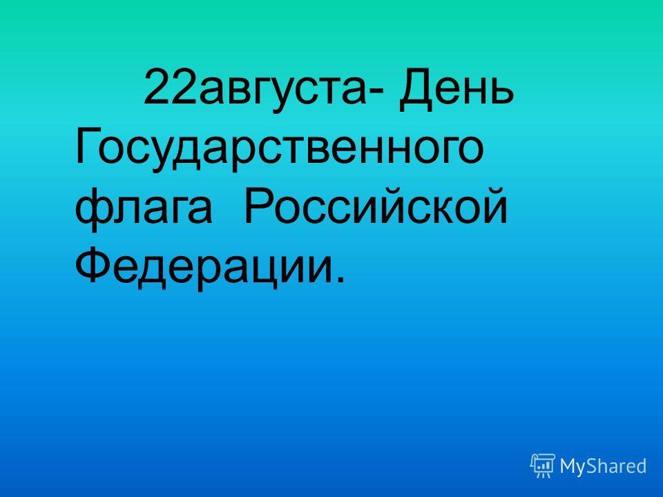 22августа- День Государственного флага Российской Федерации.