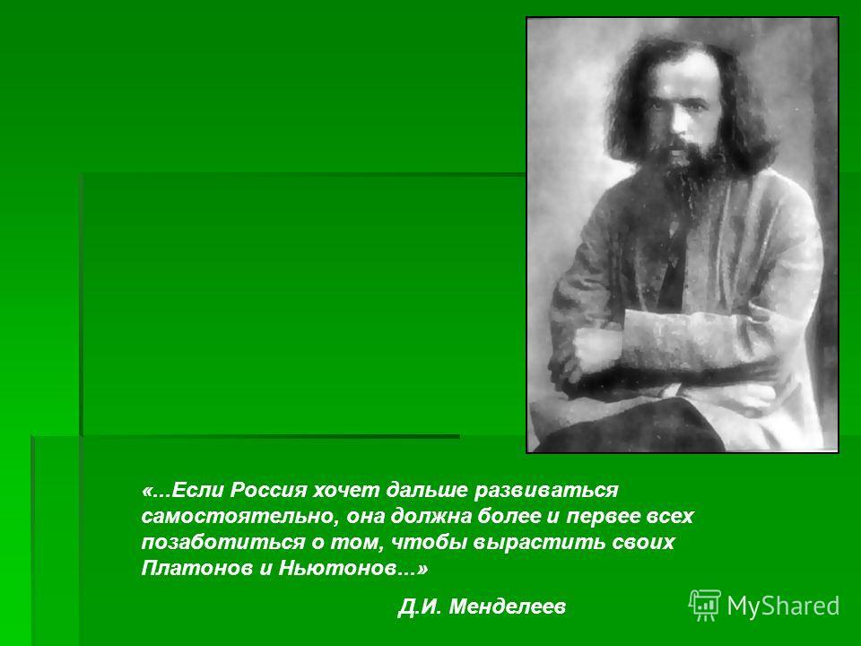 «...Если Россия хочет дальше развиваться самостоятельно, она должна более и первее всех позаботиться о том, чтобы вырастить своих Платонов и Ньютонов...» Д.И. Менделеев