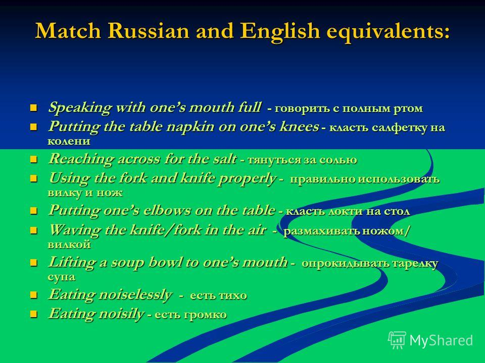 Match Russian and English equivalents: Speaking with ones mouth full - говорить с полным ртом Speaking with ones mouth full - говорить с полным ртом Putting the table napkin on ones knees - класть салфетку на колени Putting the table napkin on ones k