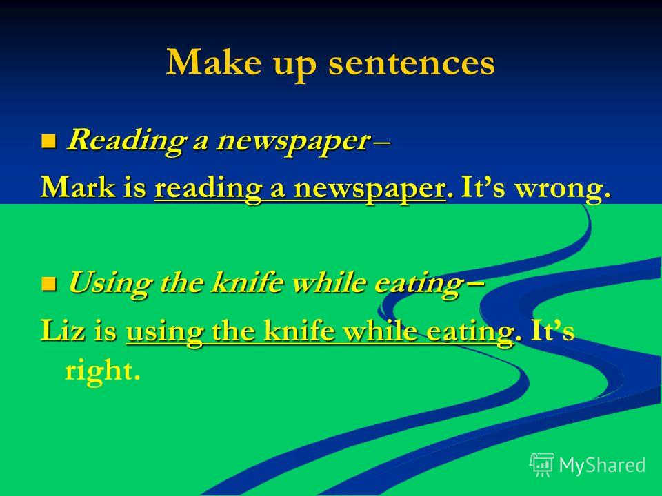 Make up sentences Reading a newspaper – Reading a newspaper – Mark is reading a newspaper.. Mark is reading a newspaper. Its wrong. Using the knife while eating – Using the knife while eating – Liz is using the knife while eating. Liz is using the kn