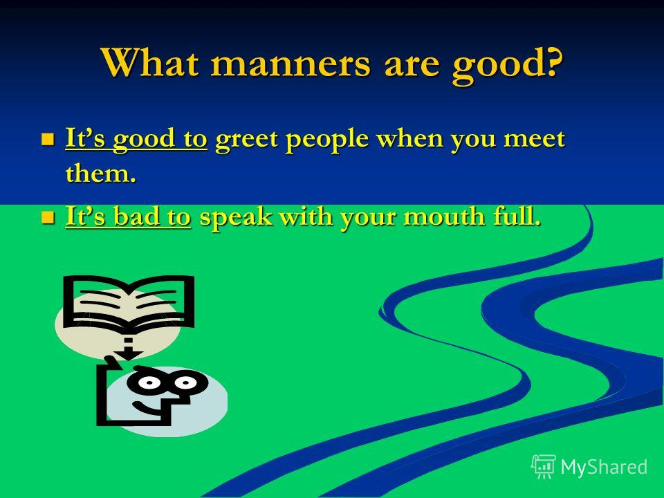 What manners are good? Its good to greet people when you meet them. Its good to greet people when you meet them. Its bad to speak with your mouth full. Its bad to speak with your mouth full.
