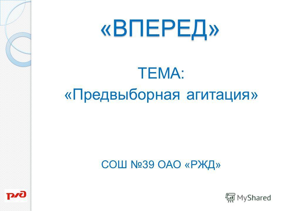 «ВПЕРЕД» ТЕМА: «Предвыборная агитация» СОШ 39 ОАО «РЖД»
