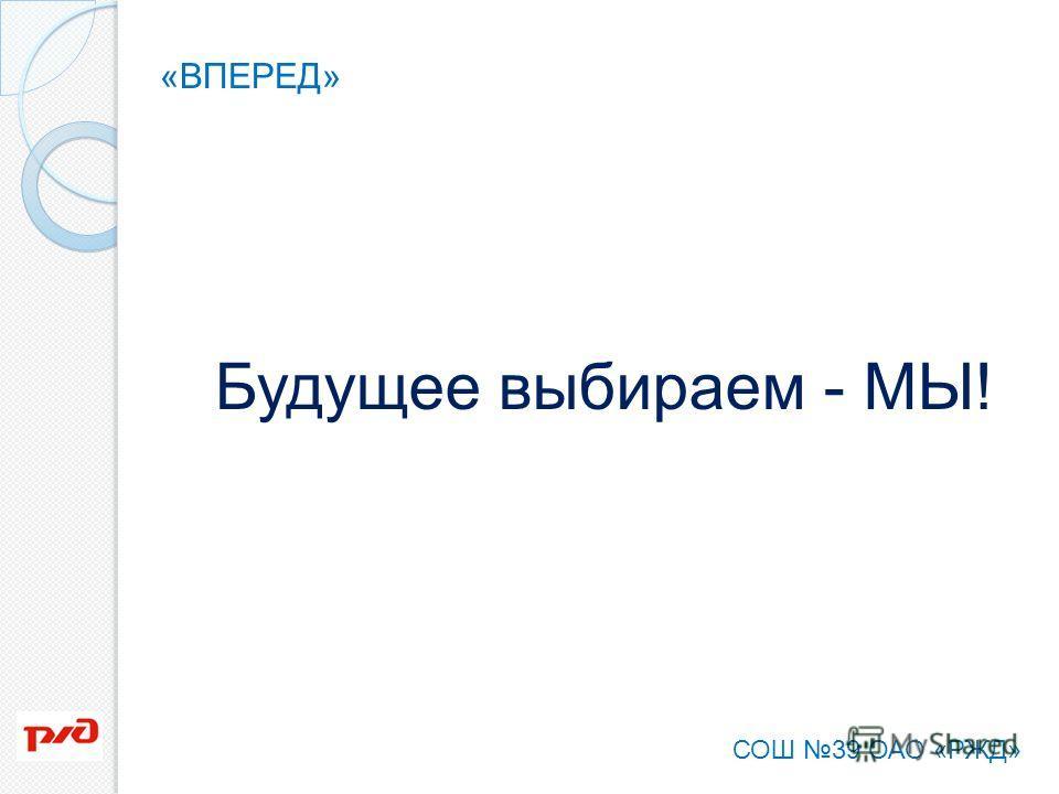 Будущее выбираем - МЫ! «ВПЕРЕД» СОШ 39 ОАО «РЖД»