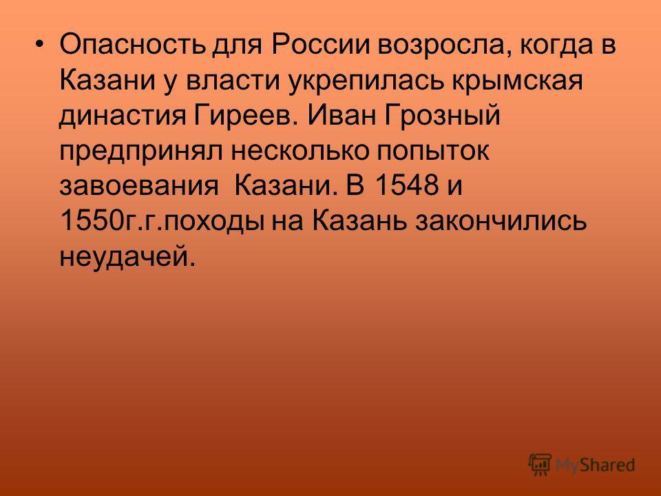 Опасность для России возросла, когда в Казани у власти укрепилась крымская династия Гиреев. Иван Грозный предпринял несколько попыток завоевания Казани. В 1548 и 1550г.г.походы на Казань закончились неудачей.