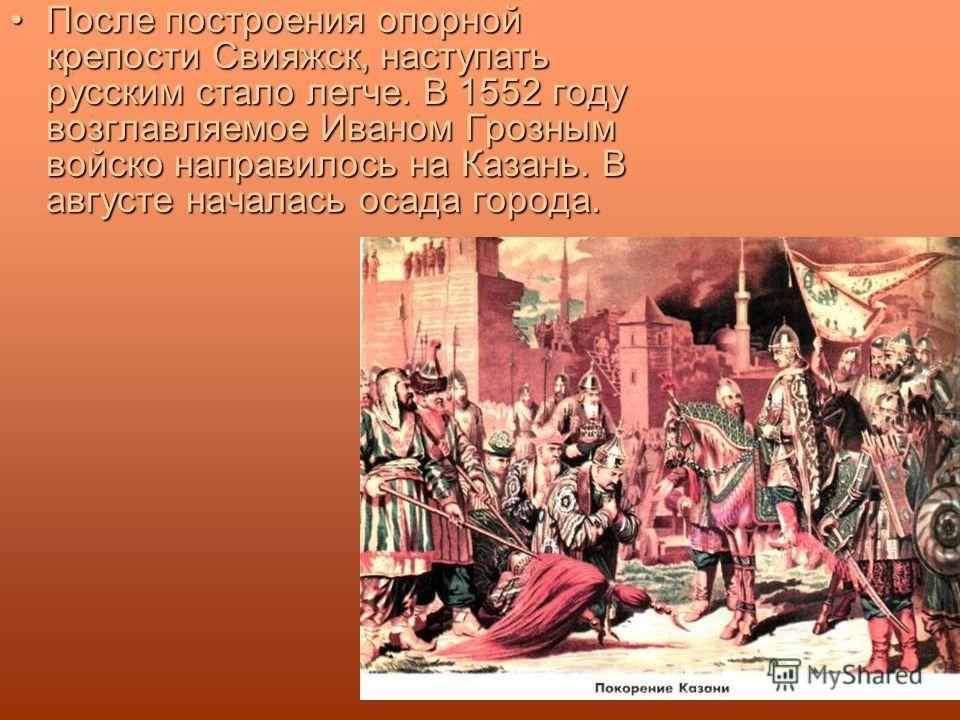 После построения опорной крепости Свияжск, наступать русским стало легче. В 1552 году возглавляемое Иваном Грозным войско направилось на Казань. В августе началась осада города.После построения опорной крепости Свияжск, наступать русским стало легче.