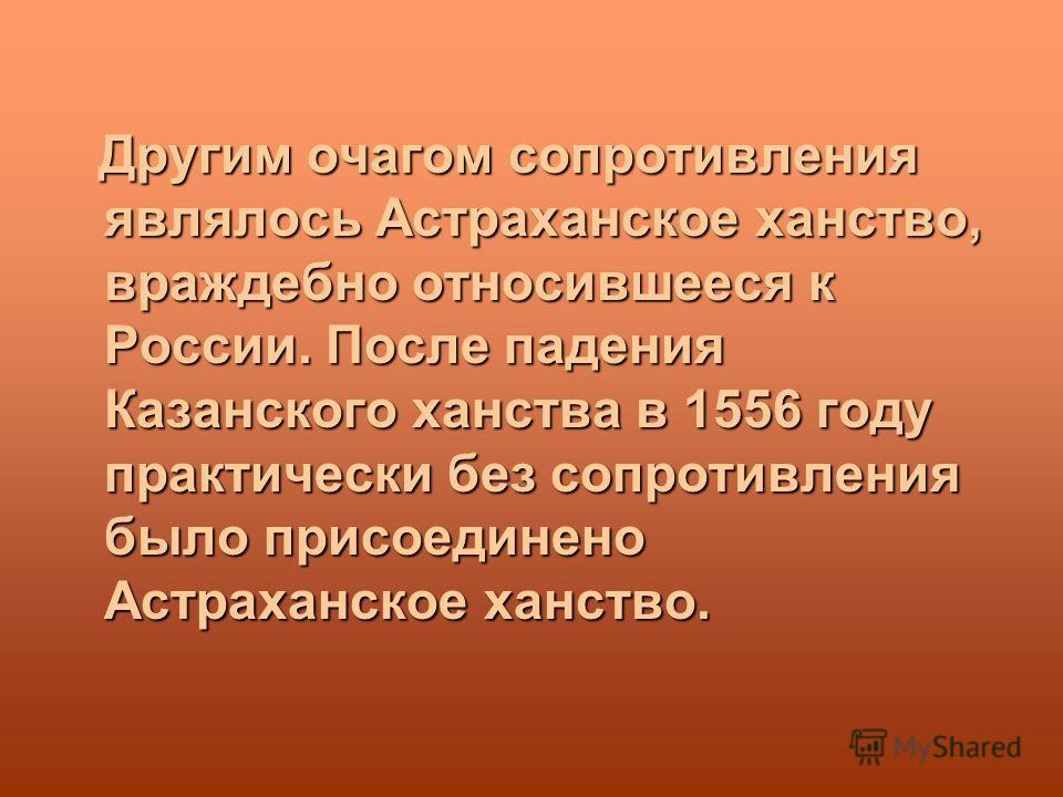 Другим очагом сопротивления являлось Астраханское ханство, враждебно относившееся к России. После падения Казанского ханства в 1556 году практически без сопротивления было присоединено Астраханское ханство.