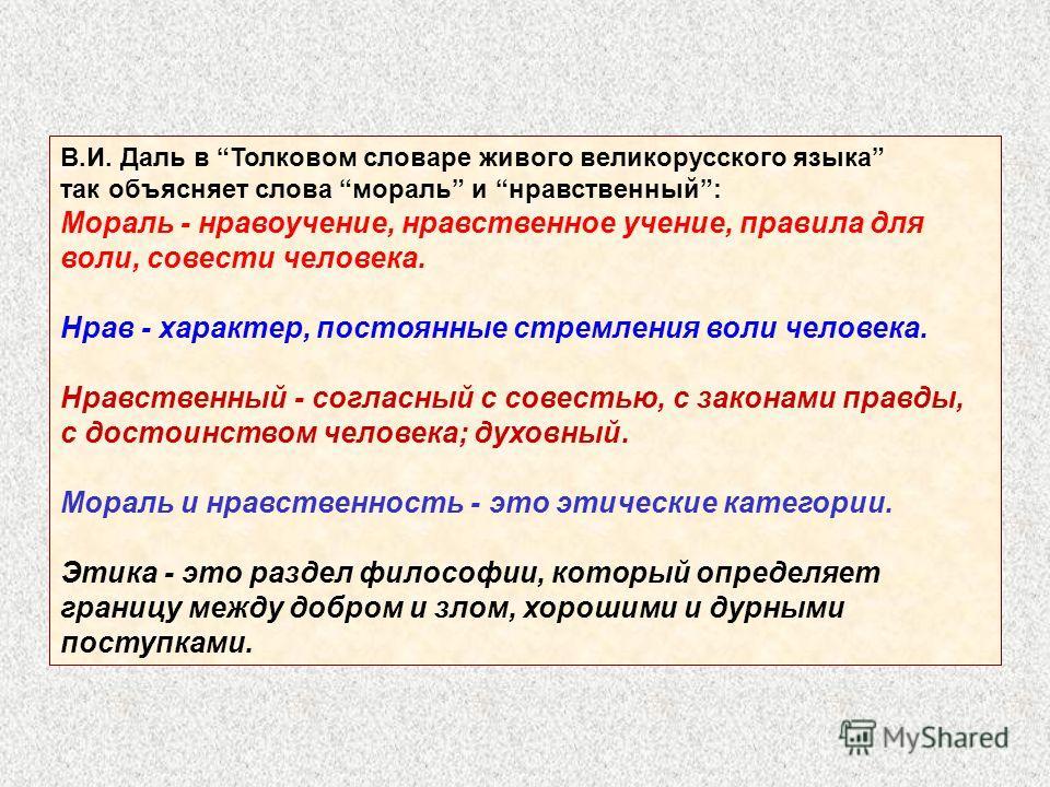 В.И. Даль в Толковом словаре живого великорусского языка так объясняет слова мораль и нравственный: Мораль - нравоучение, нравственное учение, правила для воли, совести человека. Нрав - характер, постоянные стремления воли человека. Нравственный - со