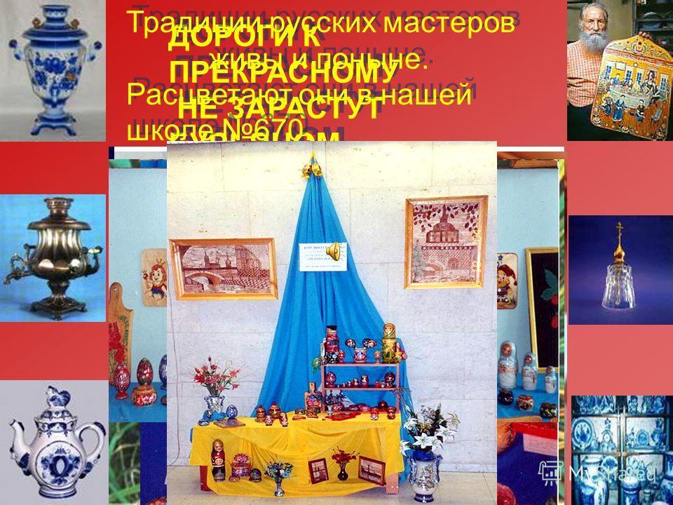 ДОРОГИ К ПРЕКРАСНОМУ НЕ ЗАРАСТУТ БУРЬЯНОМ ДОРОГИ К ПРЕКРАСНОМУ НЕ ЗАРАСТУТ БУРЬЯНОМ Традиции русских мастеров живы и поныне. Расцветают они в нашей школе 670. Традиции русских мастеров живы и поныне. Расцветают они в нашей школе 670.