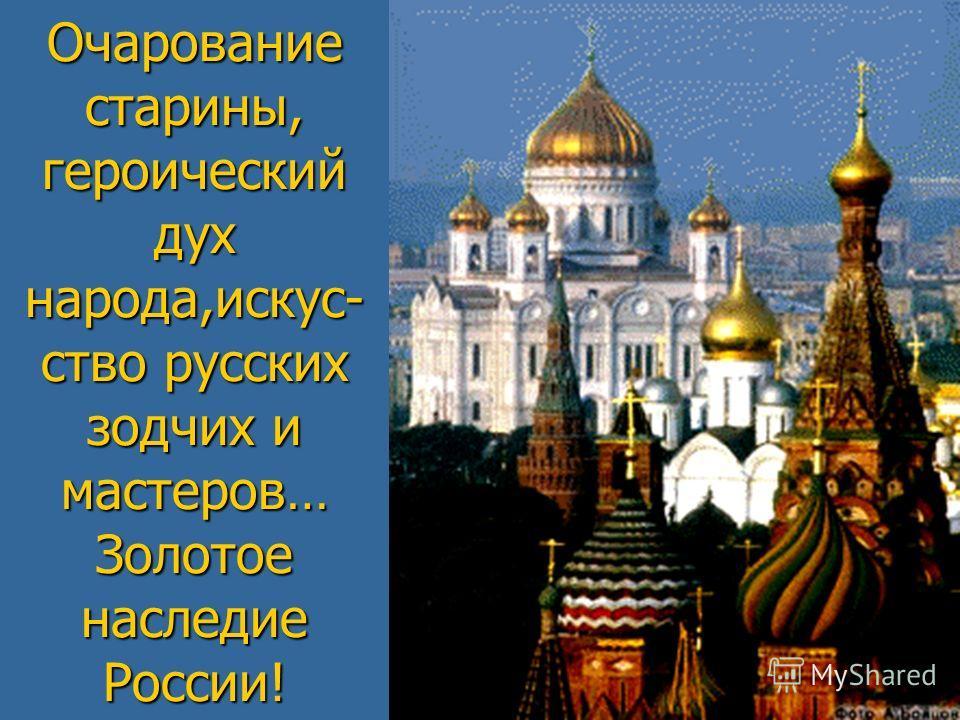 Очарование старины, героический дух народа,искус- ство русских зодчих и мастеров… Золотое наследие России!