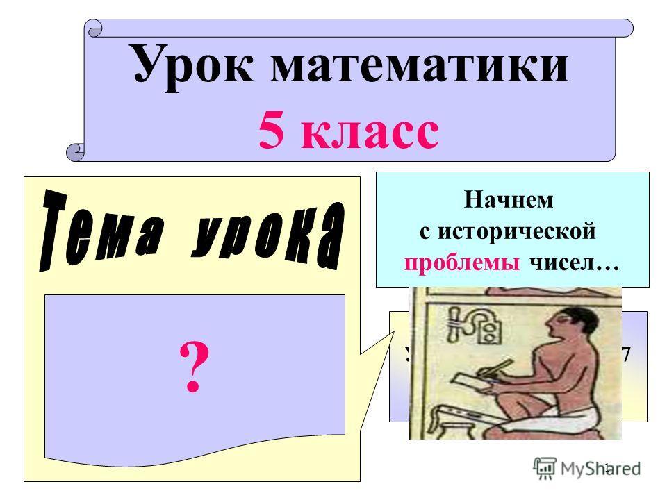 1 Урок математики 5 класс Учитель гимназии 7 Шувалова М.В. ? Начнем с исторической проблемы чисел…