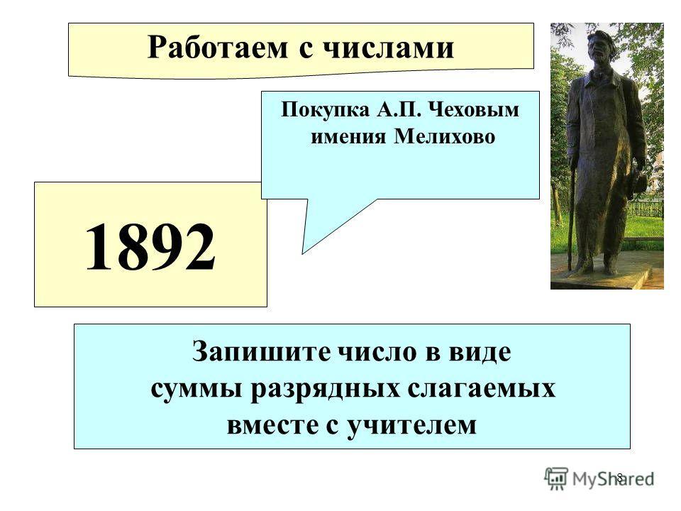 8 1892 Покупка А.П. Чеховым имения Мелихово Работаем с числами Запишите число в виде суммы разрядных слагаемых вместе с учителем