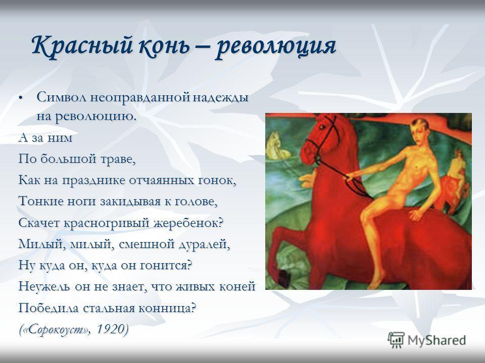 Красный конь – революция Символ неоправданной надежды на революцию. Символ неоправданной надежды на революцию. А за ним По большой траве, Как на празднике отчаянных гонок, Тонкие ноги закидывая к голове, Скачет красногривый жеребенок? Милый, милый, с