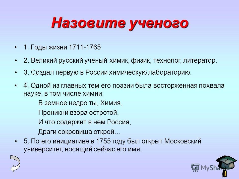 Назовите ученого 1. Годы жизни 1711-1765 2. Великий русский ученый-химик, физик, технолог, литератор. 3. Создал первую в России химическую лабораторию. 4. Одной из главных тем его поэзии была восторженная похвала науке, в том числе химии: В земное не