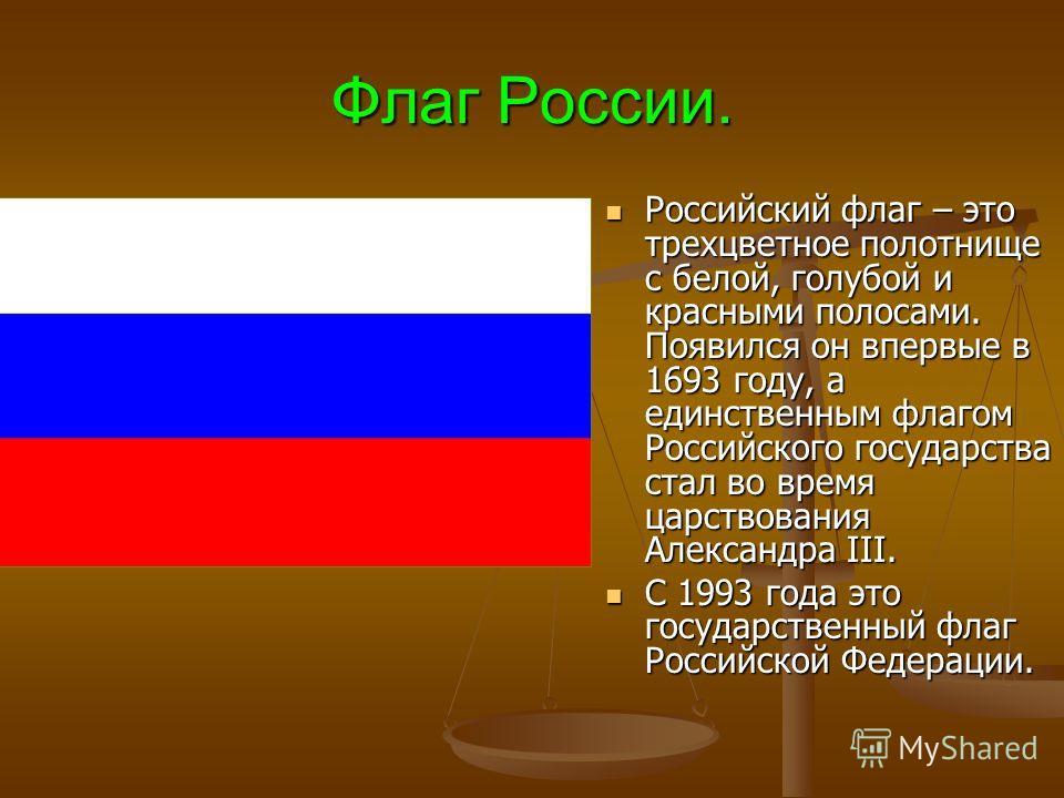 Флаг России. Российский флаг – это трехцветное полотнище с белой, голубой и красными полосами. Появился он впервые в 1693 году, а единственным флагом Российского государства стал во время царствования Александра III. Российский флаг – это трехцветное