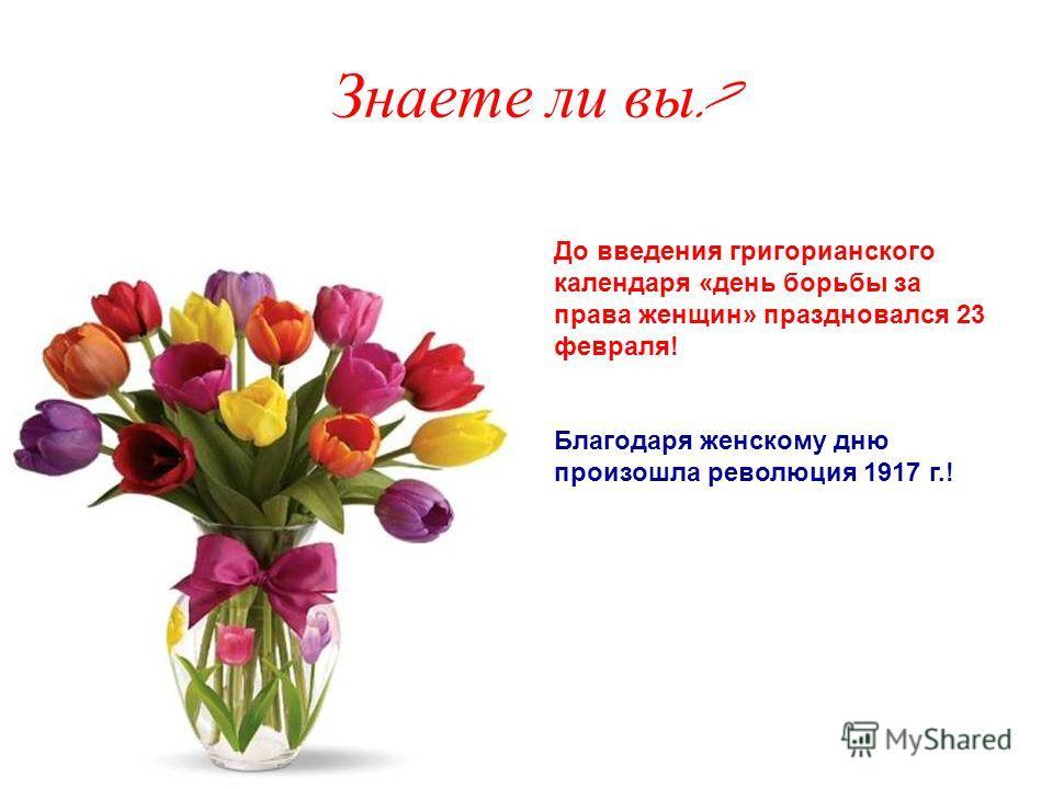 Знаете ли вы ? До введения григорианского календаря «день борьбы за права женщин» праздновался 23 февраля! Благодаря женскому дню произошла революция 1917 г.!