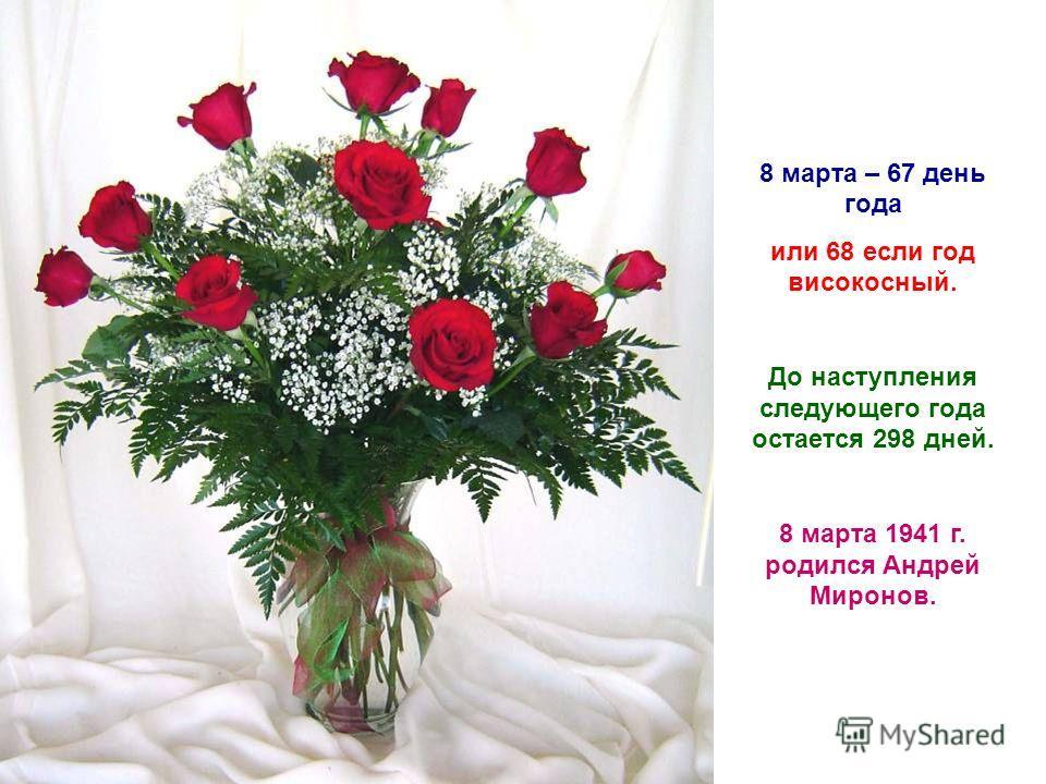 8 марта – 67 день года или 68 если год високосный. До наступления следующего года остается 298 дней. 8 марта 1941 г. родился Андрей Миронов.