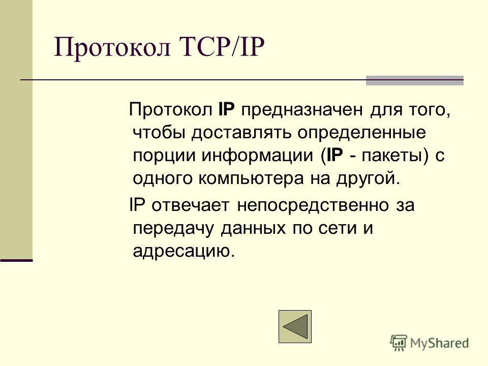 Протокол TCP/IP Протокол IP предназначен для того, чтобы доставлять определенные порции информации (IР - пакеты) с одного компьютера на другой. IP отвечает непосредственно за передачу данных по сети и адресацию.
