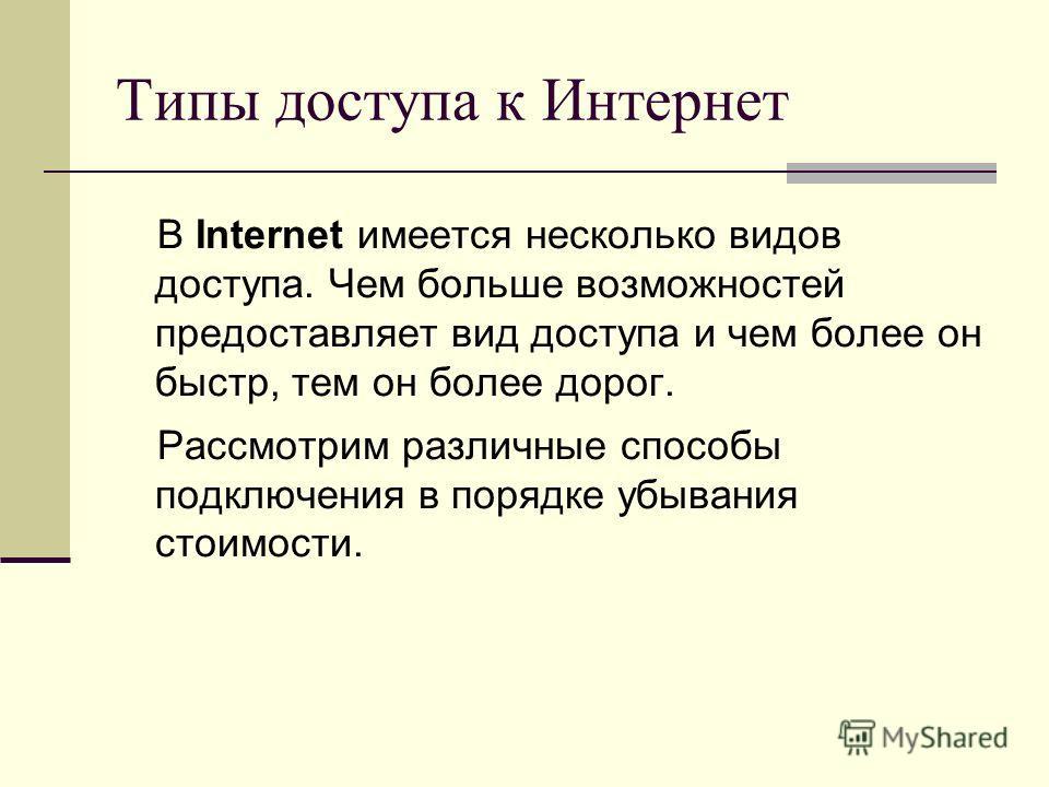 Типы доступа к Интернет В Internet имеется несколько видов доступа. Чем больше возможностей предоставляет вид доступа и чем более он быстр, тем он более дорог. Рассмотрим различные способы подключения в порядке убывания стоимости.