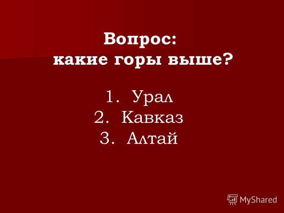 Вопрос: какие горы выше? 1. Урал 2. Кавказ 3. Алтай