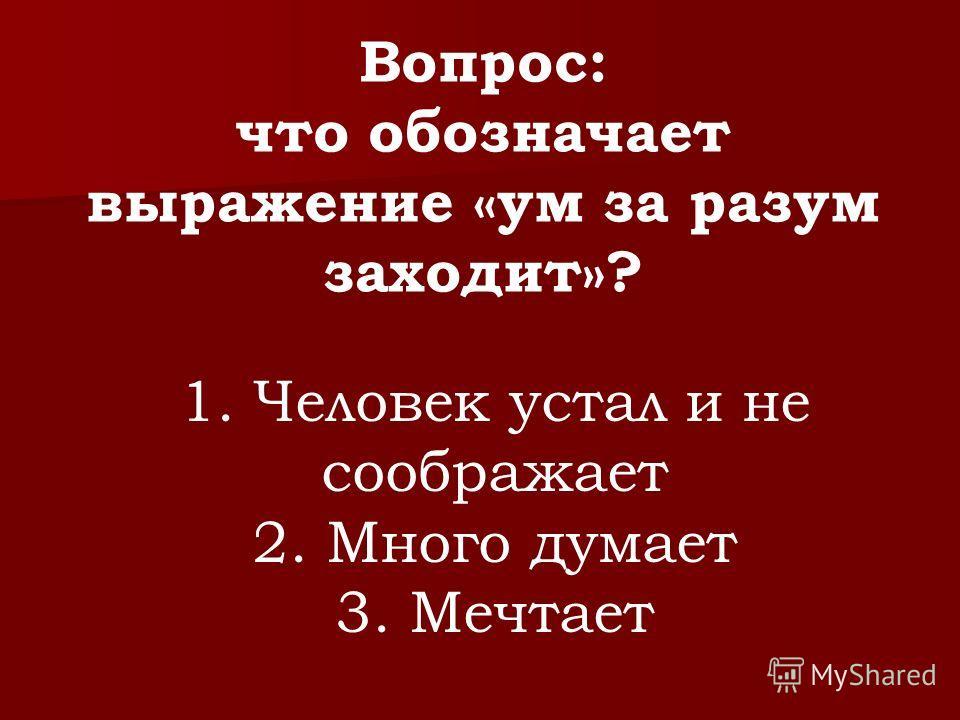 Вопрос: что обозначает выражение «ум за разум заходит»? 1. Человек устал и не соображает 2. Много думает 3. Мечтает