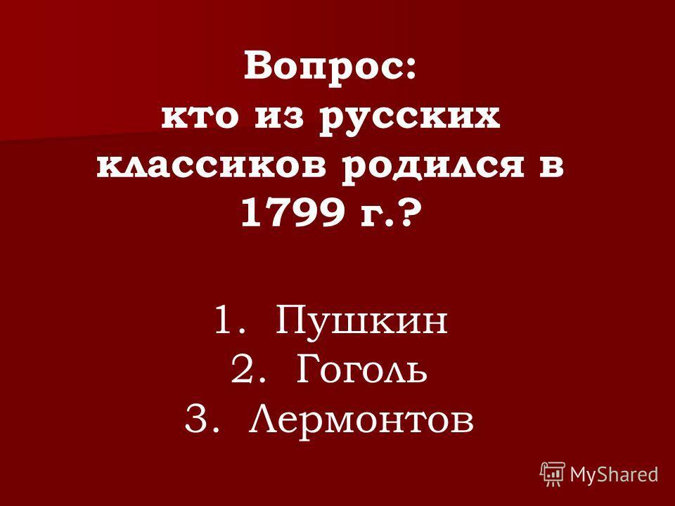 Вопрос: кто из русских классиков родился в 1799 г.? 1. Пушкин 2. Гоголь 3. Лермонтов