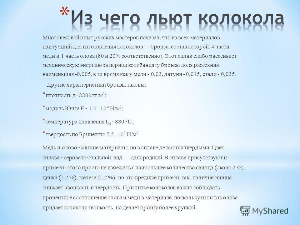 Многовековой опыт русских мастеров показал, что из всех материалов наилучший для изготовления колоколов бронза, состав которой: 4 части меди и 1 часть олова (80 и 20% соответственно). Этот сплав слабо рассеивает механическую энергию за период колеба