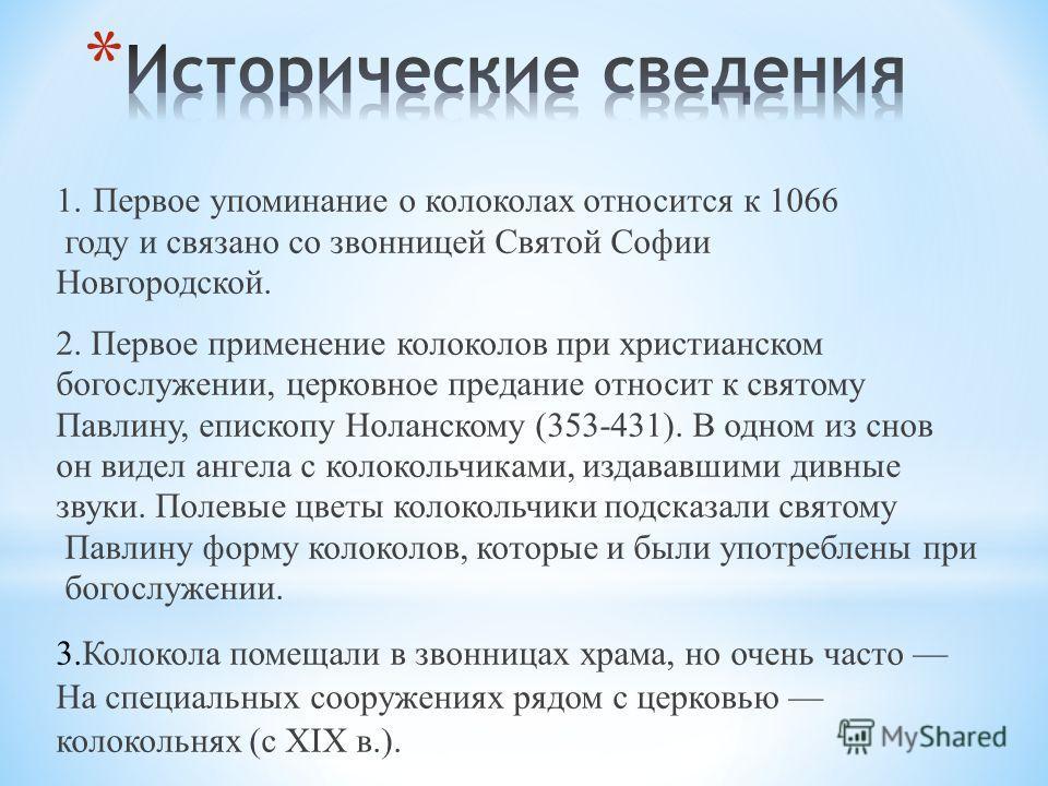 1. Первое упоминание о колоколах относится к 1066 году и связано со звонницей Святой Софии Новгородской. 2. Первое применение колоколов при христианском богослужении, церковное предание относит к святому Павлину, епископу Ноланскому (353-431). В одно