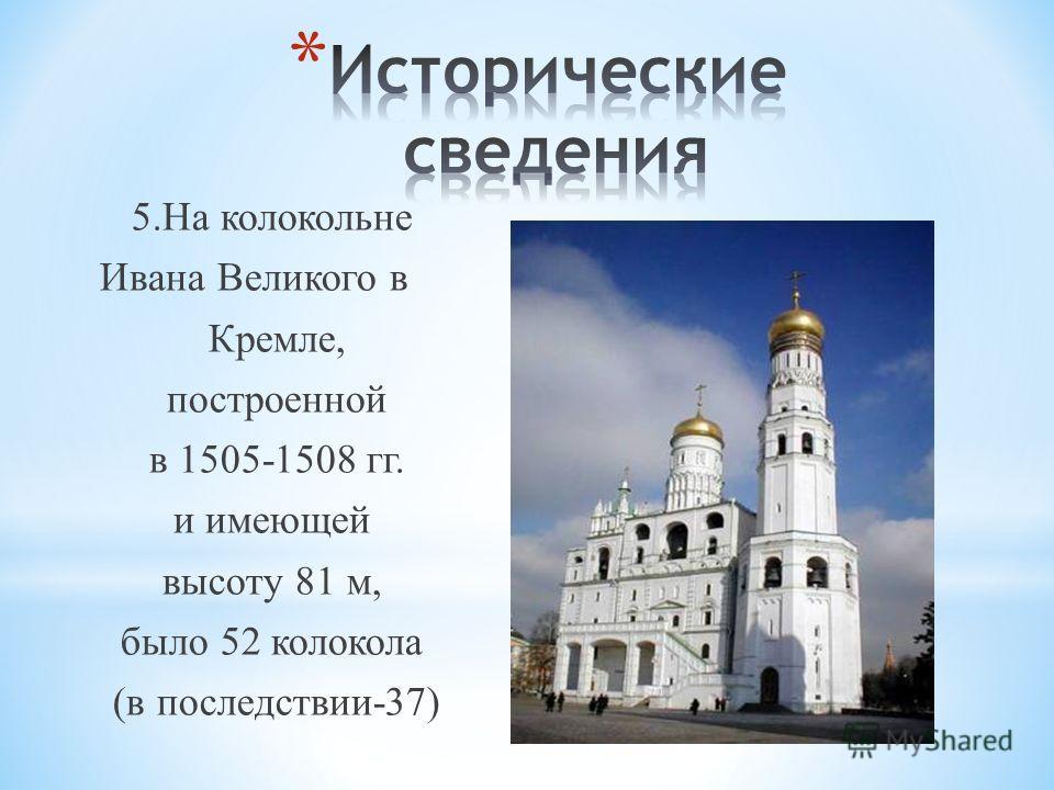 5.На колокольне Ивана Великого в Кремле, построенной в 1505-1508 гг. и имеющей высоту 81 м, было 52 колокола (в последствии-37)