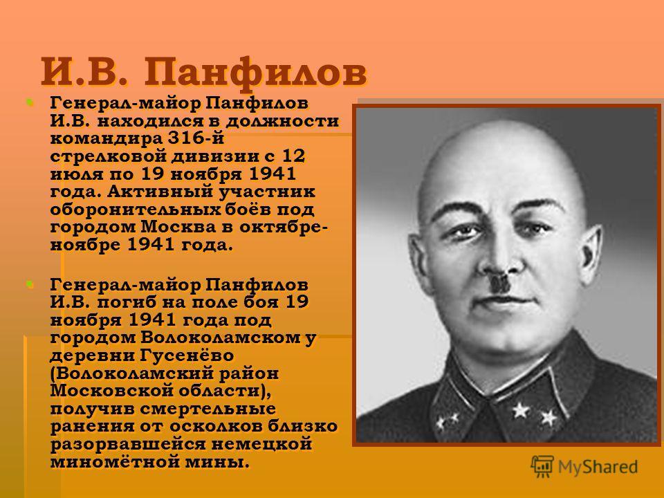 И.В. Панфилов Генерал-майор Панфилов И.В. находился в должности командира 316-й стрелковой дивизии с 12 июля по 19 ноября 1941 года. Активный участник оборонительных боёв под городом Москва в октябре- ноябре 1941 года. Генерал-майор Панфилов И.В. пог