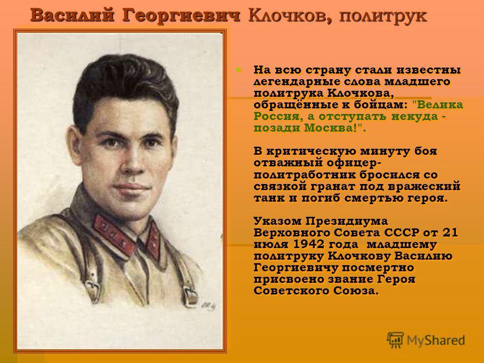 Василий Георгиевич Клочков, политрук На всю страну стали известны легендарные слова младшего политрука Клочкова, обращённые к бойцам:
