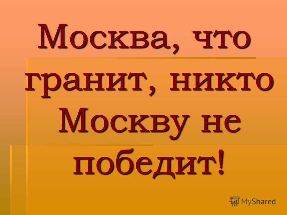 Москва, что гранит, никто Москву не победит!