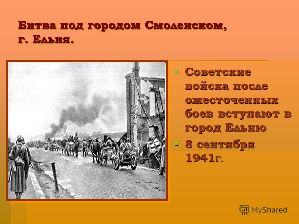 Битва под городом Смоленском, г. Ельня. Советские войска после ожесточенных боев вступают в город Ельню Советские войска после ожесточенных боев вступают в город Ельню 8 сентября 1941 г. 8 сентября 1941 г.