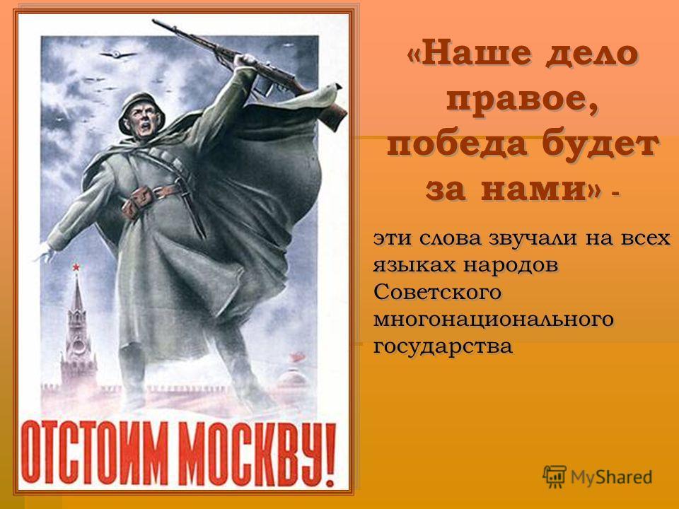 «Наше дело правое, победа будет за нами» - эти слова звучали на всех языках народов Советского многонационального государства «Наше дело правое, победа будет за нами» - эти слова звучали на всех языках народов Советского многонационального государств