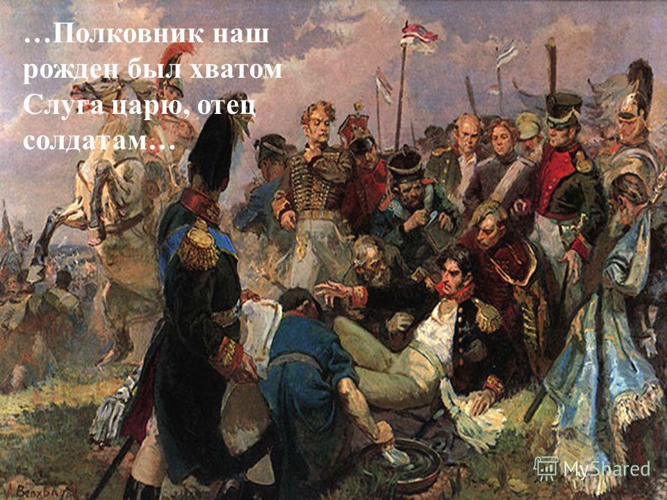 …Полковник наш рожден был хватом Слуга царю, отец солдатам…