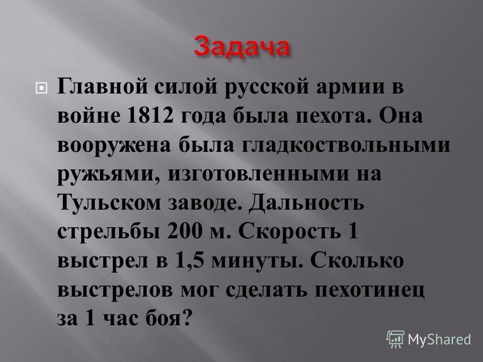 Главной силой русской армии в войне 1812 года была пехота. Она вооружена была гладкоствольными ружьями, изготовленными на Тульском заводе. Дальность стрельбы 200 м. Скорость 1 выстрел в 1,5 минуты. Сколько выстрелов мог сделать пехотинец за 1 час боя