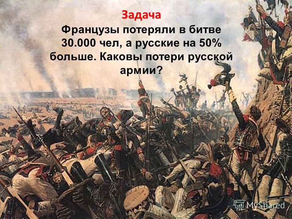 Задача Французы потеряли в битве 30.000 чел, а русские на 50% больше. Каковы потери русской армии?
