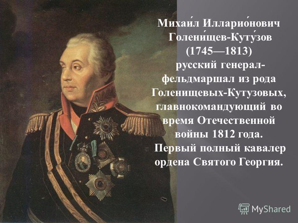 Михаи́л Илларио́нович Голени́щев-Куту́зов (17451813) русский генерал- фельдмаршал из рода Голенищевых-Кутузовых, главнокомандующий во время Отечественной войны 1812 года. Первый полный кавалер ордена Святого Георгия.