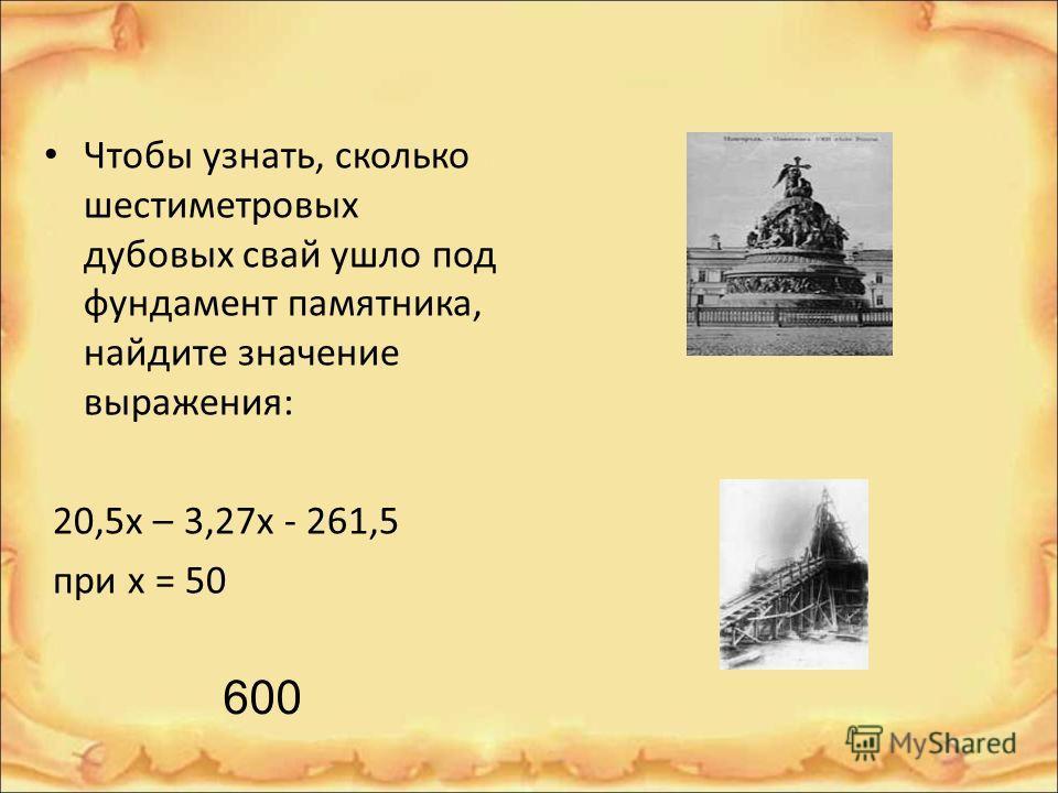 Чтобы узнать, сколько шестиметровых дубовых свай ушло под фундамент памятника, найдите значение выражения: 20,5х – 3,27х - 261,5 при х = 50 600